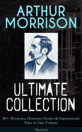ARTHUR MORRISON Ultimate Collection: 80+ Mysteries, Detective Stories & Supernatural Tales in One Volume (Illustrated): Adventures of Martin Hewitt, The Red Triangle, A Child of the Jago, Tales of Mean Streets, To London Town, The Green Eye of Goona, Divers Vanities, Green Ginger, The Shadows Around Us & many more