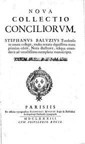 Nova collectio Conciliorum. S. Baluzius ... in unum collegit, multa notatu dignissima nunc primum edidit, notis illustravit, etc: Volume 1