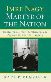 Imre Nagy, Martyr of the Nation: Contested History, Legitimacy, and Popular Memory in Hungary