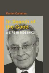 In Search of the Good: A Life in Bioethics