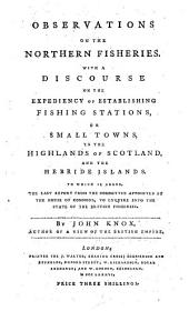 Observations on the Northern Fisheries: With a Discourse on the Expediency of Establishing Fishing Stations, Or Small Towns, in the Highlands of Scotland, and the Hebride Islands. ... By John Knox, Volume 1