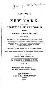 A History of New-York: From the Beginning of the World to the End of the Dutch Dynasty : Containing Among Many Surprising and Curious Matters, the Unutterable Ponderings of Walter the Doubter, the Disastrous Projects of William, the Testy, and the Chivalric Achievements of Peter, the Headstrong--the Three Dutch Governors of New Amsterdam, Being the Only Authentic History of the Times that Ever Hath Been Or Ever Will be Published