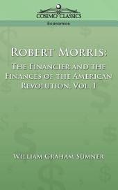 Robert Morris: The Financier and the Finances of the American Revolution, Volume 1