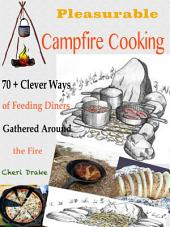 Pleasurable Campfire Cooking: 70 + Clever Ways of Feeding Diners Gathered Around the Fire