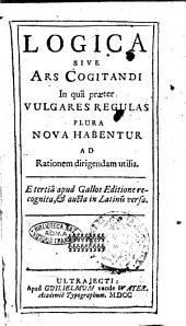 Logica sive Ars cogitandi in qua praeter vulgares regulas plura nova habentur ad rationem dirigendam utilia. E tertia apud Gallos editione recognita, & aucta in Latinum versa
