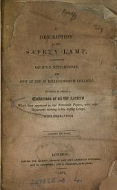 A description of the safety lamp, invented by George Stephenson. To which is added, an account of the lamp constructed by sir H. Davy. [With] A collection of all the letters which have appeared in the Newcastle papers, with other documents, relating to the safety lamps