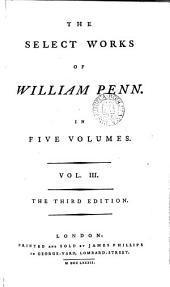 The Select Works of William Penn: In Five Volumes. ...