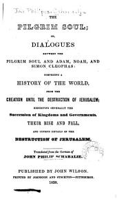 The Pilgrim Soul: Or, Dialogues Between the Pilgrim Soul and Adam, Noah, and Simon Cleophas : Comprising a History of the World, from the Creation Until the Destruction of Jerusalem, Exhibiting Generally the Succession of Kingdoms and Governments, Their Rise and Fall, and Copious Details of the Destruction of Jerusalem
