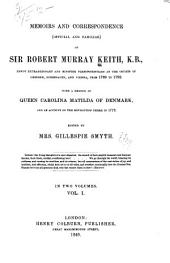 Memoirs and Correspondence (official and Familiar) of Sir Robert Murray Keith, K.B., Envoy Extraordinary Ad Minister Plenipotentiary at the Courts of Dresden, Copenhagen, and Vienna, from 1769-1792: With a Memoir of Queen Carolina Matilda of Denmark, and an Account of the Revolution There in 1772, Volume 1