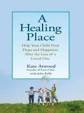 A Healing Place: Help Your Child Find Hope and Happiness After the Loss of aLoved One