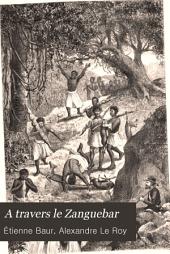 A travers le Zanguebar: voyage dans l'Oudoé, l'Ouzigoua, l'Oukwèré, l'Oukami et l'Ousagara par les PP. [i.e. pères] Baur et Le Roy