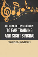 The Complete Instruction To Ear Training And Sight Singing