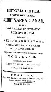 Historia Critica Regum Hungariae ...: Ex Fide Domesticorum Et Exterorum Scriptorum Concinnata. Stirpis Arpadianae ; T. 2, Complectens Res Gestas Andreae I. Belae I. Salomonis, Geisae I. S. Ladislai, Volume 2
