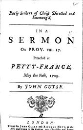 Early Seekers of Christ Directed and Encourag'd, in a Sermon on Prov. VIII. 17. Preach'd at Petty-France, May the First, 1729. By John Guyse: Volume 11