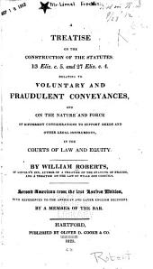 A Treatise on the Construction of the Statutes: 13 Eliz. C. 5. and 27 Eliz. C. 4. Relating to Voluntary and Fraudulent Conveyances, and on the Nature and Force of Different Considerations to Support Deeds and Other Legal Instruments, in the Courts of Law and Equity