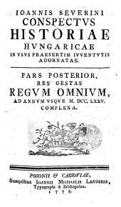 Ioannis Severini Conspectvs Historiae Hvngaricae, In Vsvs Praesertim Ivventvtis Adornatae: Res Gestat Regvm Omnivm, Ad Annvm Vsqve M.DCC.LXXV. Complexa. Pars Posterior