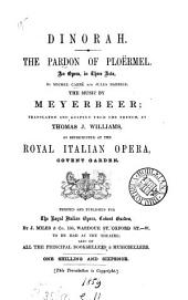 Dinorah, the pardon of Ploërmel, an opera, by M. Carré and J. Barbier, music by Meyerbeer, tr. and adapted by T.J. Williams. (Ital. version by m. de Lauzieres).