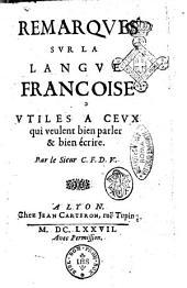 Remarques sur la langue françoise. Vtiles a ceux qui veulent bien parler & bien écrire. Par le Sieur C.F.D.V