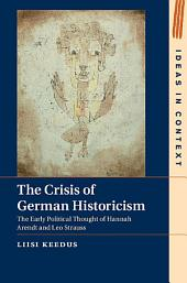 The Crisis of German Historicism: The Early Political Thought of Hannah Arendt and Leo Strauss