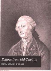 Echoes from Old Calcutta: Being Chiefly Reminiscences of the Days of Warren Hastings, Francis and Impey