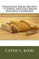 Homemade Bread Recipes - A Simple and Easy Bread Machine Cookbook