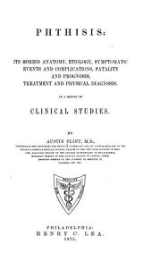Phthisis; Its Morbid Anatomy, Etiology, Symptomatic Events and Complications, Fatality and Prognosis, Treatment and Physical Diagnosis: In a Series of Clinical Studies