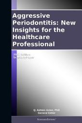 Aggressive Periodontitis: New Insights for the Healthcare Professional: 2012 Edition: ScholarlyPaper