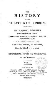 The History of the Theatres of London: Containing an Annual Register of All the New and Revived Tragedies, Comedies, Operas, Farces, Pantomimes, &c. that Have Been Performed at the Theatres-Royal, in London, from the Year 1771 to 1795. With Occasional Notes and Anecdotes. In Two Volumes. ...