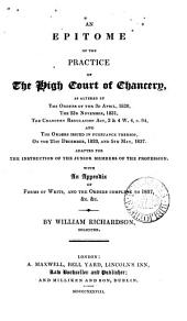 An Epitome of the Practice of the High Court of Chancery: As Altered by the Orders of the 3d April, 1828, the 23d November, 1831, the Chancery Regulation Act, 3 & 4 W. 4, C. 94, and the Orders Issued in Pursuance Thereof, on the 21st December, 1833 and 5th May, 1837 : Adapted for the Instruction of the Junior Members of the Profession, with an Appendix of Forms of Writs, and the Orders Complete to 1837, &c. &c