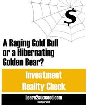 A Raging Gold Bull or a Hibernating Golden Bear?: Investment Reality Check