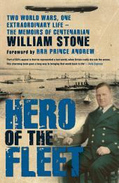 Hero of the Fleet: Two World Wars, One Extraordinary Life - The Memoirs of Centenarian William Stone