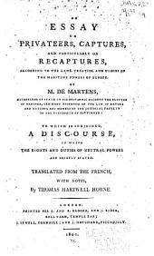 An Essay on Privateers, Captures, and Particularly on Recaptures, According to the Laws, Treaties, and Usages of the Maritime Powers of Europe