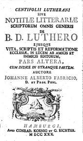 Centifolium Lutheranum Sive Notitia Litteraria Scriptorum Omnis Generis De B. D. Luthero Eiusque Vita, Scriptis, et Reformatione Ecclesiae, In Lucem Ab Amicis Et Inimicis Editorum0: Volume 2