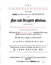 The Constitutions of the Ancient and Honourable Fraternity of Free and Accepted Masons, Containing Their History, Charges, Regulations, Etc., Collected and Digested by Order of the Grand Lodge... by James Anderson, D. D., Carefully Revised, Continued and Enlarged... by John Entick, M. A.