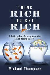 Think Rich to Get Rich: A Guide to Transforming Your Mind and Making Money
