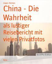 China - Die Wahrheit: als lustiger Reisebericht mit vielen Privatfotos