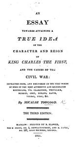 An Essay towards attaining a True Idea of the Character and Reign of K. Charles the First, and the causes of the Civil War, etc. By Micaiah Towgood