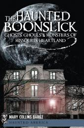 The Haunted Boonslick: Ghosts, Ghouls & Monsters of Missouri's Heartland