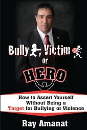 Bully, Victim, or Hero: How to Assert Yourself without being a Target for Bullying or Violence.