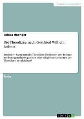 Die Theodizee nach Gottfried Wilhelm Leibniz: Inwiefern kann man die Theodizee Definition von Leibniz mit heutigen theologischen oder religiösen Ansichten der Theodizee vergleichen?