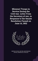 Missouri Troops in Service During the Civil War  Letter from the Secretary of War  in Response to the Senate Resolution Passed on June 14  1902 PDF