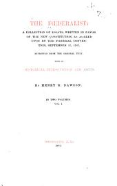 The Federalist: a Collection of Essays Written in Favor of the New Constitution as Agreed Upon by the Federal Convention, September 17, 1787: Reprinted from the Original Text, with an Historical Introduction and Notes by Henry B. Dawson ...Vol. 1, Volume 1