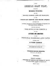 The American Coast Pilot: Containing Directions for the Principal Harbors, Capes and Headlands, on the Coasts of North and South America ... : with the Prevailing Winds, Setting of the Currents, &c. and the Latitudes and Longitudes of the Principal Harbors and Capes : Together with a Tide Table