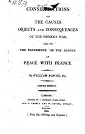 Considerations on the Causes, Objects, and Consequences of the Present War, and on the Expediency Or the Danger of Peace with France