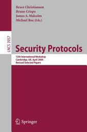 Security Protocols: 12th International Workshop, Cambridge, UK, April 26-28, 2004. Revised Selected Papers