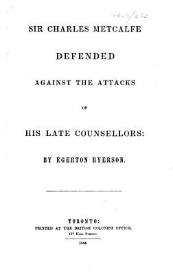 Sir Charles Metcalfe Defended Against the Attacks of His Late Counsellors PDF