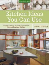 Kitchen Ideas You Can Use: Inspiring Designs & Clever Solutions for Remodeling Your Kitchen