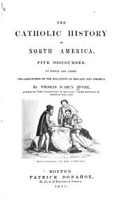 The Catholic History of North America. Five Discourses: To which are Added Two Discourses on the Relations of Ireland and America