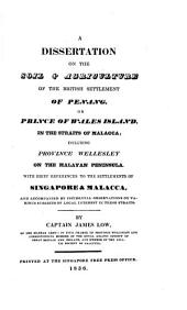 A Dissertation on the Soil & Agriculture of the British Settlement of Penang, Or Prince of Wales Island, in the Straits of Malacca: Including Province Wellesley on the Malayan Peninsula. With Brief References to the Settlements of Singapore & Malacca..