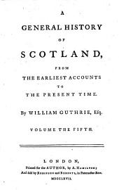 A General History of Scotland from the Earliest Accounts to the Present Time: Volume 5